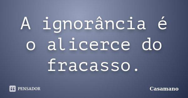 A ignorância é o alicerce do fracasso.... Frase de Casamano.