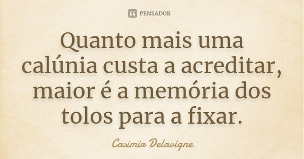 Quanto mais uma calúnia custa a acreditar, maior é a memória dos tolos para a fixar.... Frase de Casimir Delavigne.