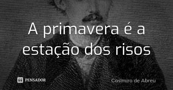 A primavera é a estação dos risos... Frase de Casimiro de Abreu.