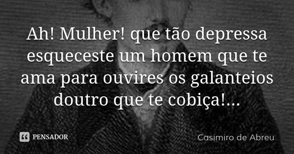 Ah! Mulher! que tão depressa esqueceste um homem que te ama para ouvires os galanteios doutro que te cobiça!...... Frase de Casimiro de Abreu.