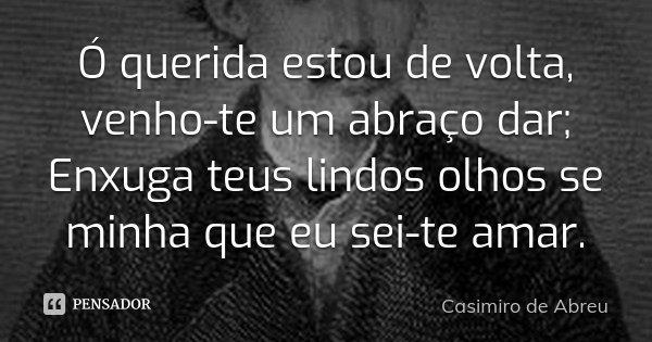 Ó querida estou de volta, venho-te um abraço dar; Enxuga teus lindos olhos se minha que eu sei-te amar.... Frase de Casimiro de Abreu.