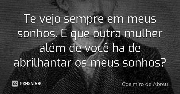 Te vejo sempre em meus sonhos. E que outra mulher além de você ha de abrilhantar os meus sonhos?... Frase de Casimiro de Abreu.