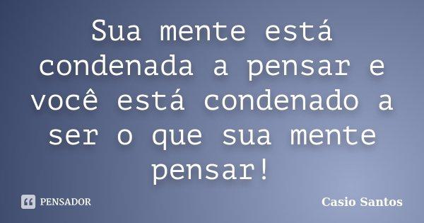 Sua mente está condenada a pensar e você está condenado a ser o que sua mente pensar!... Frase de Casio Santos.