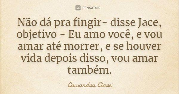 Não dá pra fingir- disse Jace, objetivo - Eu amo você, e vou amar até morrer, e se houver vida depois disso, vou amar também.... Frase de Cassandra Clare.
