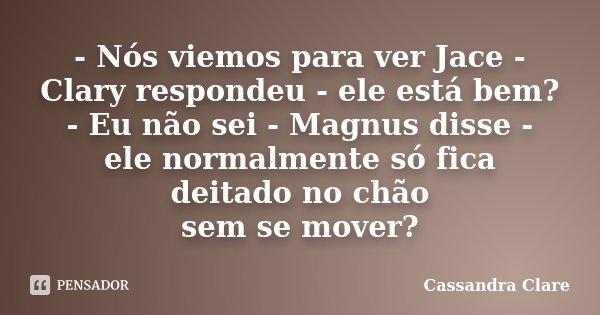 - Nós viemos para ver Jace - Clary respondeu - ele está bem? - Eu não sei - Magnus disse - ele normalmente só fica deitado no chão sem se mover?... Frase de Cassandra Clare.