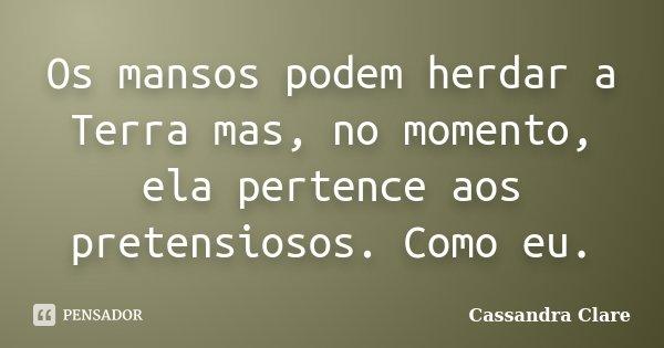 Os mansos podem herdar a Terra mas, no momento, ela pertence aos pretensiosos. Como eu.... Frase de Cassandra Clare.