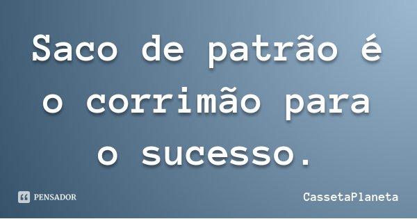Saco de patrão é o corrimão para o sucesso.... Frase de CassetaPlaneta.