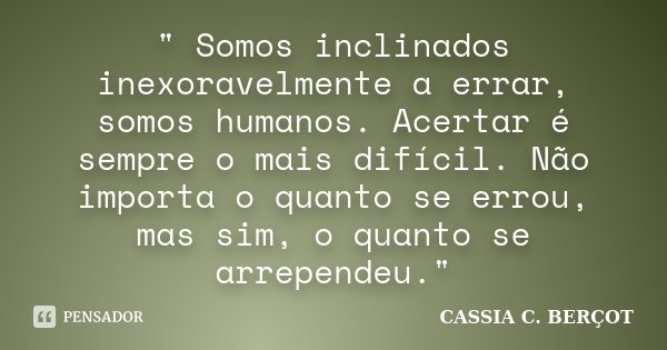 """"""" Somos inclinados inexoravelmente a errar, somos humanos. Acertar é sempre o mais difícil. Não importa o quanto se errou, mas sim, o quanto se arrependeu.... Frase de Cassia C. Berçot."""