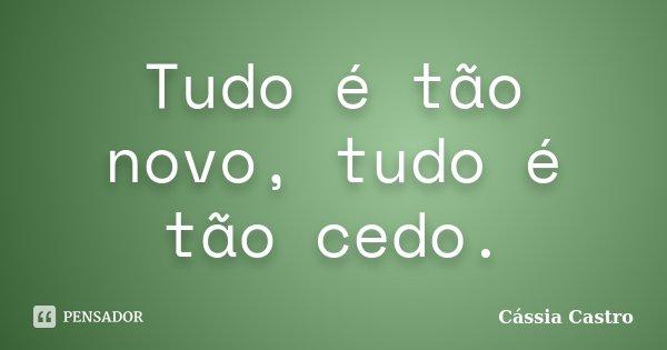 Tudo é tão novo, tudo é tão cedo.... Frase de Cássia Castro.