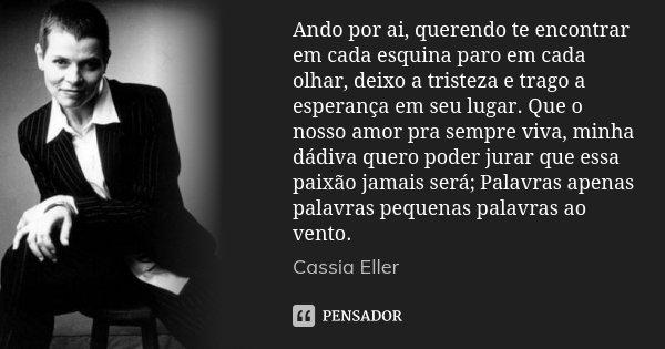 Ando por ai, querendo te encontrar em cada esquina paro em cada olhar, deixo a tristeza e trago a esperança em seu lugar. Que o nosso amor pra sempre viva, minh... Frase de Cassia Eller.