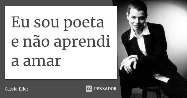 Eu sou poeta e não aprendi a amar... Frase de Cássia Eller.