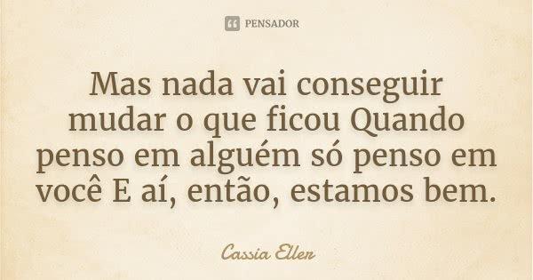 Mas nada vai conseguir mudar o que ficou Quando penso em alguém só penso em você E aí, então, estamos bem.... Frase de Cassia Eller.