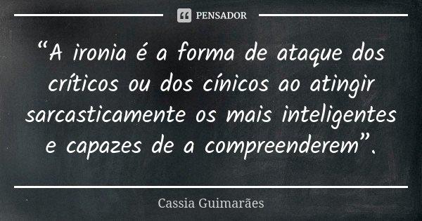 """""""A ironia é a forma de ataque dos críticos ou dos cínicos ao atingir sarcasticamente os mais inteligentes e capazes de a compreenderem"""".... Frase de Cassia Guimarães."""