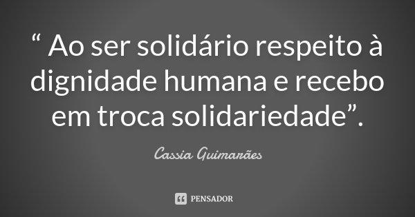 """"""" Ao ser solidário respeito à dignidade humana e recebo em troca solidariedade"""".... Frase de Cassia Guimarães."""