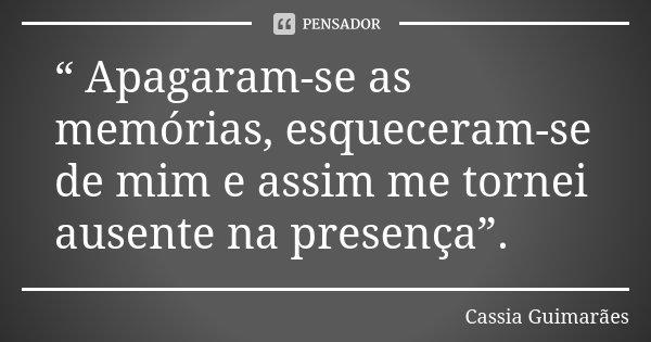 """"""" Apagaram-se as memórias, esqueceram-se de mim e assim me tornei ausente na presença"""".... Frase de Cassia Guimarães."""