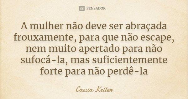 A mulher não deve ser abraçada frouxamente, para que não escape, nem muito apertado para não sufocá-la, mas suficientemente forte para não perdê-la... Frase de Cassia Keller.