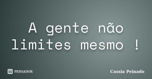 A gente não limites mesmo !... Frase de Cassia Peinado.