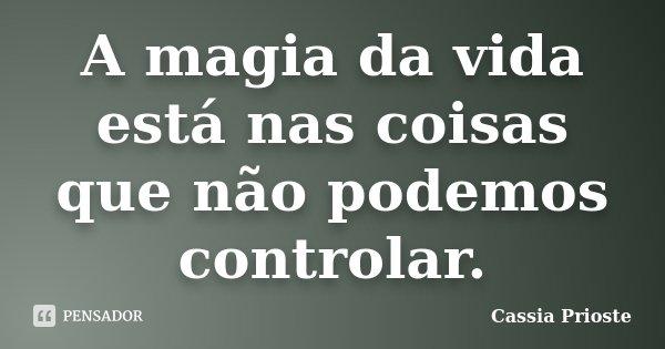 A magia da vida está nas coisas que não podemos controlar.... Frase de Cassia Prioste.