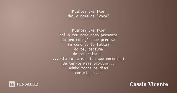 """Plantei uma flor dei o nome de """"você"""" Plantei uma flor dei o teu nome como presente ao meu coração que precisa (e como sente falta) do teu perfume do ... Frase de Cássia Vicente."""