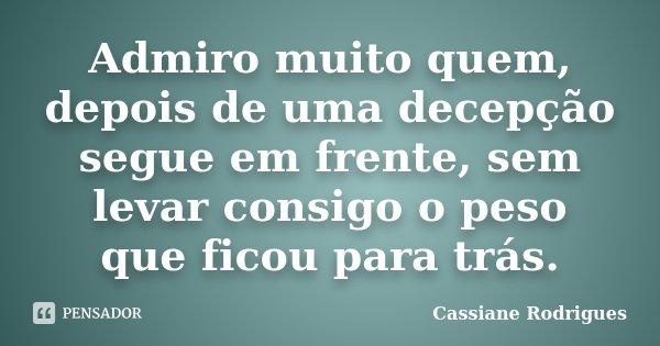 Admiro muito quem, depois de uma decepção segue em frente, sem levar consigo o peso que ficou para trás.... Frase de Cassiane Rodrigues.