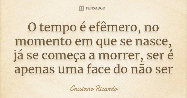 O tempo é efêmero, no momento em que se nasce, já se começa a morrer, ser é apenas uma face do não ser... Frase de Cassiano Ricardo.