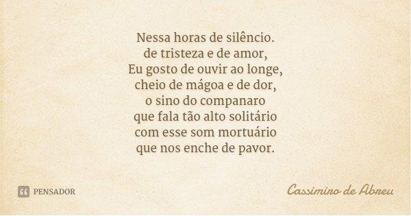 Nessa horas de silêncio. de tristeza e de amor, Eu gosto de ouvir ao longe, cheio de mágoa e de dor, o sino do companaro que fala tão alto solitário com esse so... Frase de Cassimiro de Abreu.