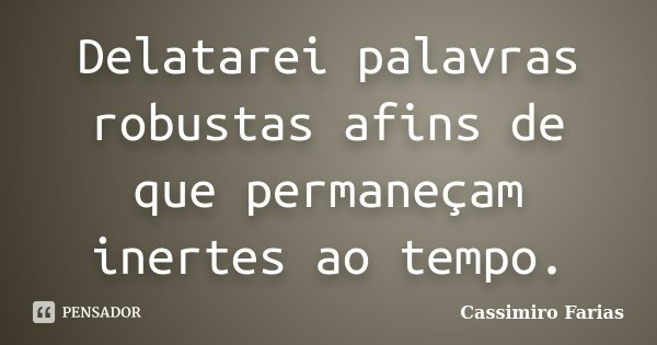 Delatarei palavras robustas afins de que permaneçam inertes ao tempo.... Frase de Cassimiro Farias.