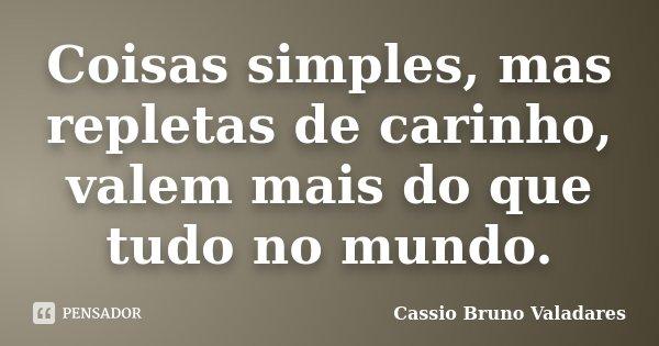 Coisas simples, mas repletas de carinho, valem mais do que tudo no mundo.... Frase de Cassio Bruno Valadares.