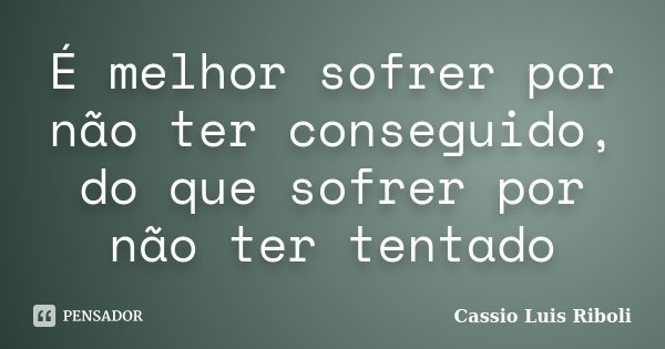 É melhor sofrer por não ter conseguido, do que sofrer por não ter tentado... Frase de Cassio Luis Riboli.