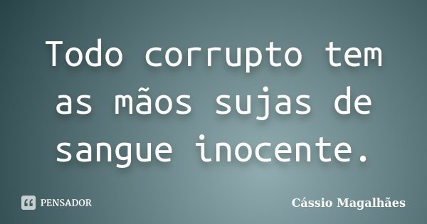 Todo corrupto tem as mãos sujas de sangue inocente.... Frase de Cássio Magalhães.