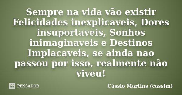 Sempre na vida vão existir Felicidades inexplicaveis, Dores insuportaveis, Sonhos inimaginaveis e Destinos Implacaveis, se ainda nao passou por isso, realmente ... Frase de Cássio Martins (cassim).