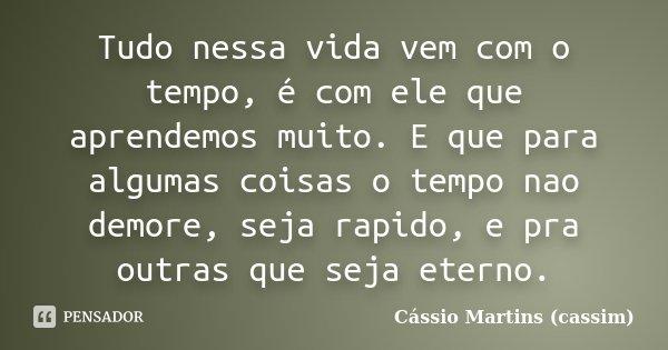Tudo nessa vida vem com o tempo, é com ele que aprendemos muito. E que para algumas coisas o tempo nao demore, seja rapido, e pra outras que seja eterno.... Frase de Cássio Martins (Cassim).