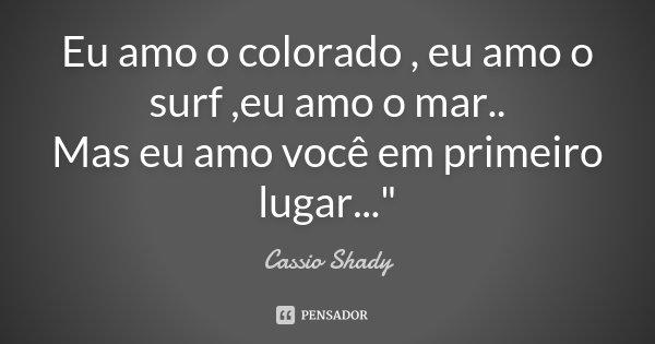 """Eu amo o colorado , eu amo o surf ,eu amo o mar.. Mas eu amo você em primeiro lugar...""""... Frase de Cassio Shady."""