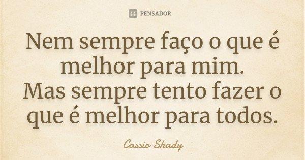 Nem sempre faço o que é melhor para mim. Mas sempre tento fazer o que é melhor para todos.... Frase de Cassio Shady.