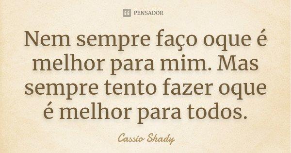 Nem sempre faço oque é melhor para mim. Mas sempre tento fazer oque é melhor para todos.... Frase de Cassio Shady.