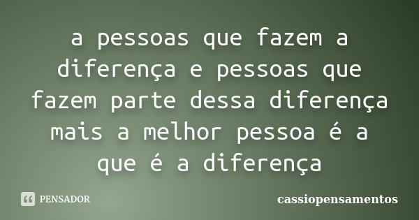 a pessoas que fazem a diferença e pessoas que fazem parte dessa diferença mais a melhor pessoa é a que é a diferença... Frase de cassiopensamentos.