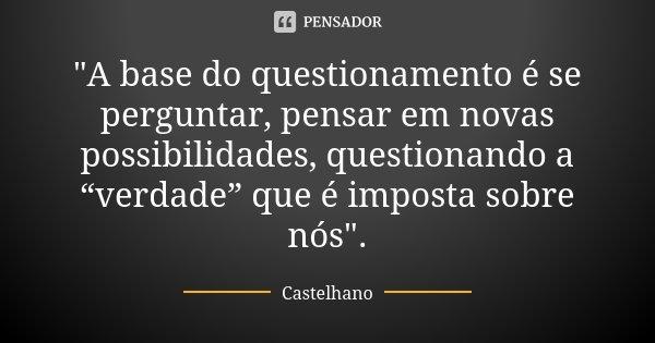 """""""A base do questionamento é se perguntar, pensar em novas possibilidades, questionando a """"verdade"""" que é imposta sobre nós"""".... Frase de Castelhano."""