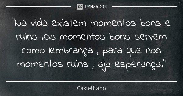 """""""Na vida existem momentos bons e ruins .Os momentos bons servem como lembrança , para que nos momentos ruins , aja esperança.""""... Frase de Castelhano."""