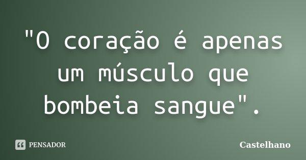 """""""O coração é apenas um músculo que bombeia sangue"""".... Frase de Castelhano."""