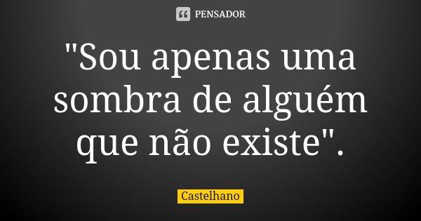 """""""Sou apenas uma sombra de alguém que não existe"""".... Frase de Castelhano."""