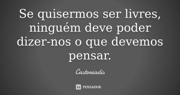 Se quisermos ser livres, ninguém deve poder dizer-nos o que devemos pensar.... Frase de Castoriadis.