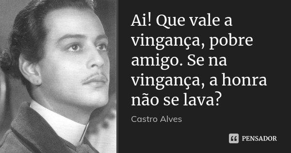 Ai! Que vale a vingança, pobre amigo. Se na vingança, a honra não se lava?... Frase de Castro Alves.