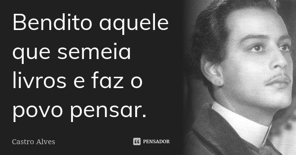 Bendito aquele que semeia livros e faz o povo pensar.... Frase de Castro Alves.