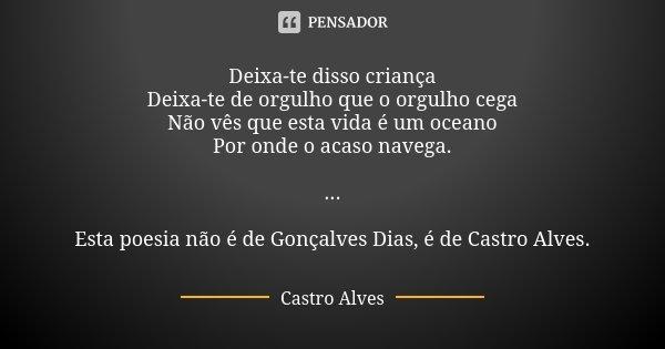 Deixa-te disso criança Deixa-te de orgulho que o orgulho cega Não vês que esta vida é um oceano Por onde o acaso navega. ... Esta poesia não é de Gonçalves Dias... Frase de Castro Alves.