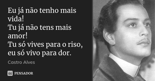 Eu já não tenho mais vida! Tu já não tens mais amor! Tu só vives para o riso, eu só vivo para dor.... Frase de Castro Alves.