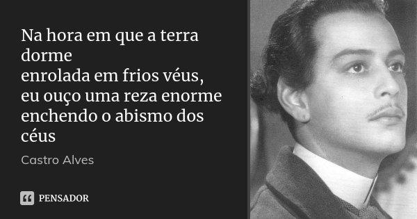 Na hora em que a terra dorme enrolada em frios véus, eu ouço uma reza enorme enchendo o abismo dos céus... Frase de Castro Alves.