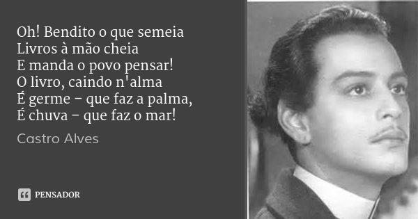 Oh! Bendito o que semeia Livros à mão cheia E manda o povo pensar! O livro, caindo n'alma É germe – que faz a palma, É chuva – que faz o mar!... Frase de Castro Alves.