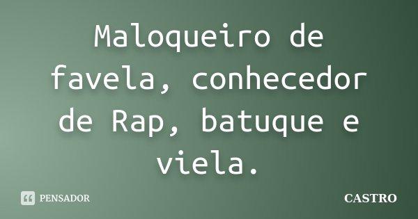 Maloqueiro de favela, conhecedor de Rap, batuque e viela.... Frase de Castro.