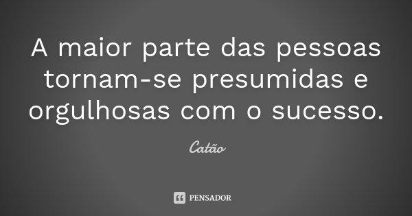 A maior parte das pessoas tornam-se presumidas e orgulhosas com o sucesso.... Frase de Catão.