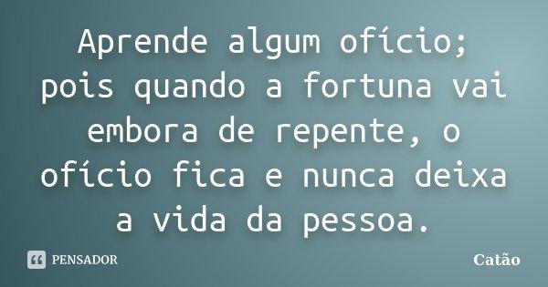 Aprende algum ofício; pois quando a fortuna vai embora de repente, o ofício fica e nunca deixa a vida da pessoa.... Frase de Catão.